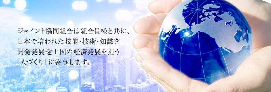 ジョイント協同組合は組合員様と共に、日本で培われた技能・技術・知識を開発発展途上国の経済発展を担う「人づくり」に寄与します。